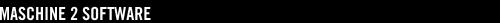 MASCHINE 2 SOFTWARE