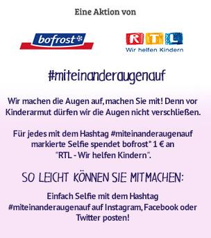 """#miteinanderaugenauf. Wir machen die Augen auf, machen Sie mit! Denn vor Kinderarmut dürfen wir die Augen nicht verschließen. Laden Sie Ihr Selfie auf der Aktionsseite hoch und machen Sie so aufmerksam auf Kinder in Not. Jetzt hochladen unter www.miteinanderaugenauf.de. Für jedes Selfie spendet bofrost* 1 € an """"RTL – Wir helfen Kindern"""". Zur Aktion!"""